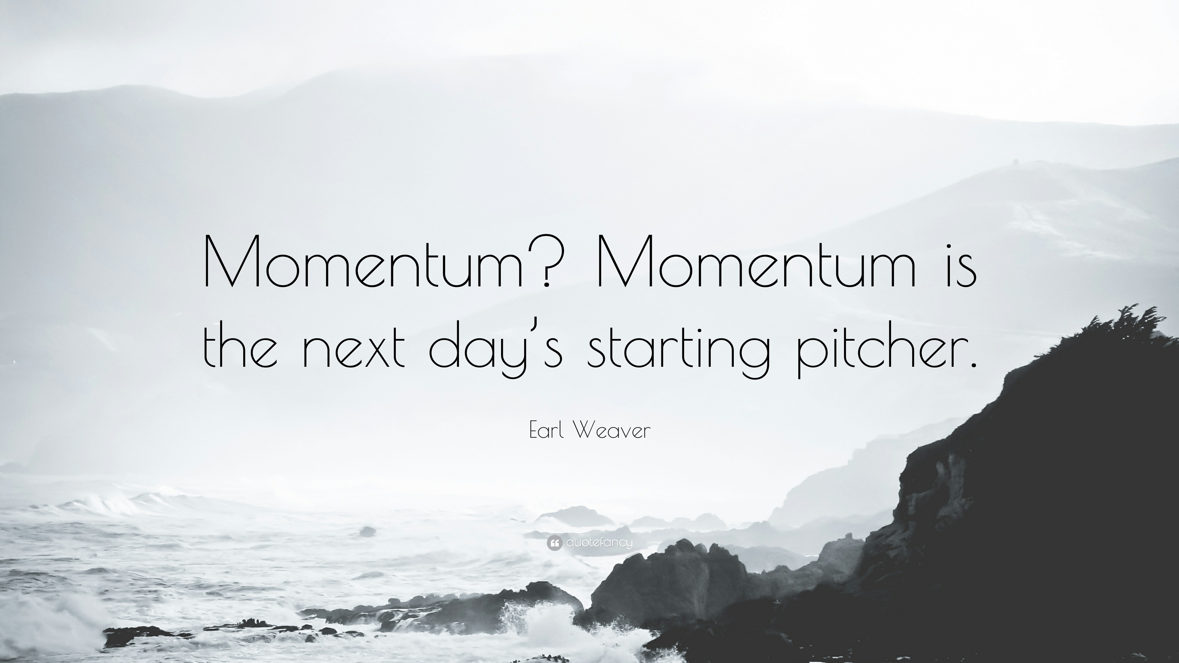 1130085-Earl-Weaver-Quote-Momentum-Momentum-is-the-next-day-s-starting