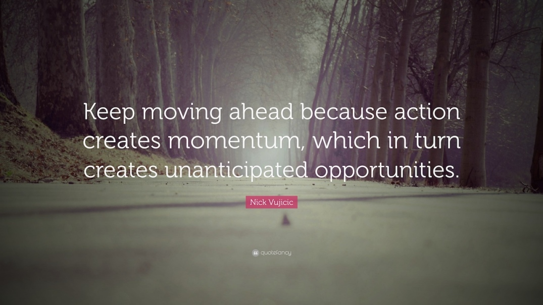 1844631-Nick-Vujicic-Quote-Keep-moving-ahead-because-action-creates