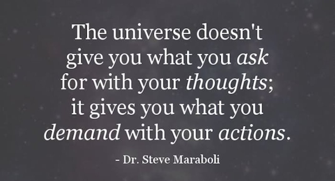The-universe-doesnt-give-you-what-you-ask-for-with-your-thoughts-it-gives-you-what-you-demand-with-your-actions.-Steve-Maraboli.jpg